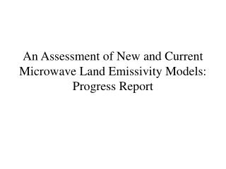 An Assessment of New and Current Microwave Land Emissivity Models: Progress Report