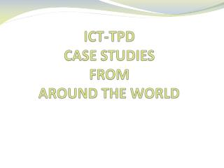 ICT-TPD  CASE STUDIES  FROM  AROUND THE WORLD