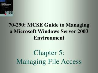 70-290: MCSE Guide to Managing a Microsoft Windows Server 2003 Environment  Chapter 5:  Managing File Access