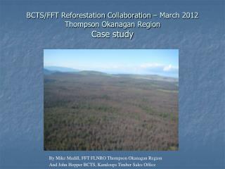 BCTS/FFT Reforestation Collaboration – March 2012 Thompson Okanagan Region Case study