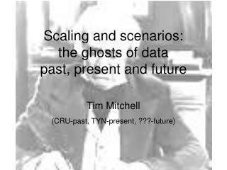 Scaling and scenarios:  the ghosts of data  past, present and future