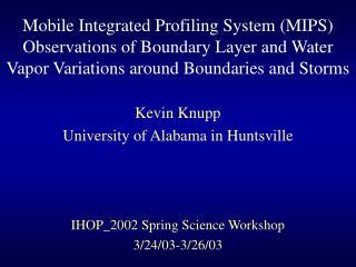 Kevin Knupp University of Alabama in Huntsville IHOP_2002 Spring Science Workshop 3/24/03-3/26/03