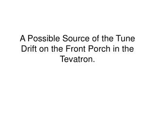 A Possible Source of the Tune Drift on the Front Porch in the Tevatron.