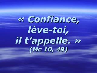 «Confiance,  lève-toi,  il t'appelle.»  (Mc 10, 49)