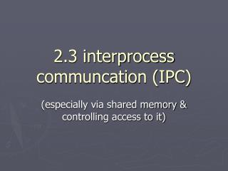 2.3 interprocess communcation (IPC)
