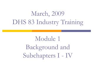 March, 2009 DHS 83 Industry Training   Module 1 Background and Subchapters I - IV