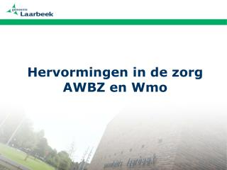 Hervormingen in de zorg AWBZ en Wmo