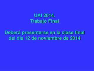 UAI 2014.  Trabajo Final Deberá presentarse en la clase final del día 12 de noviembre de 2014