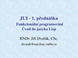 JUI - 1. přednáška Funkcionální programování  Úvod do jazyka Lisp