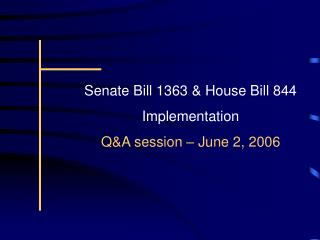 Senate Bill 1363  House Bill 844 Implementation QA session   June 2, 2006