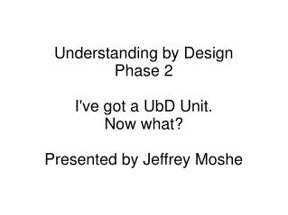 Understanding by Design Phase 2 I've got a UbD Unit. Now what? Presented by Jeffrey Moshe