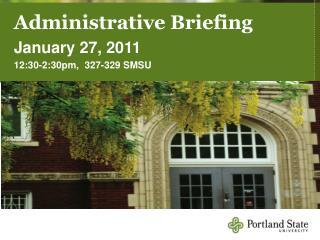Administrative Briefing January 27, 2011 12:30-2:30pm,  327-329 SMSU