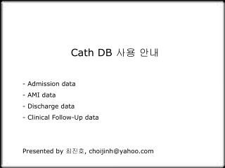 Cath DB  사용 안내 Admission data  AMI data  Discharge data  Clinical Follow-Up data
