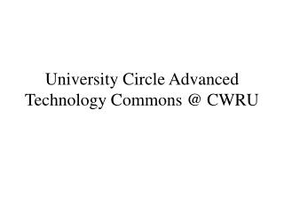 University Circle Advanced Technology Commons @ CWRU
