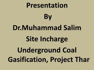 Presentation  By  Dr.Muhammad Salim Site  Incharge Underground Coal Gasification, Project  Thar