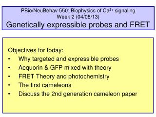 Objectives for today: Why targeted and expressible probes Aequorin & GFP mixed with theory