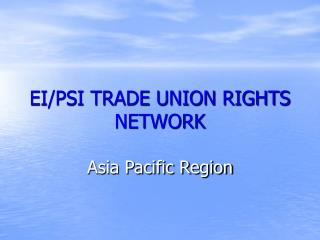 EI/PSI TRADE UNION RIGHTS NETWORK Asia Pacific Region