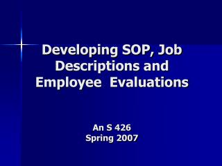Developing SOP, Job  Descriptions and  Employee  Evaluations An S 426  Spring 2007