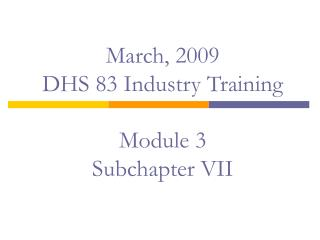 March, 2009 DHS 83 Industry Training   Module 3 Subchapter VII