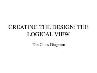 CREATING THE DESIGN: THE LOGICAL VIEW