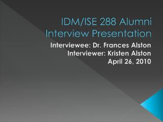 IDM/ISE 288 Alumni Interview Presentation