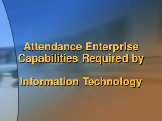 Attendance Enterprise Capabilities Required by  Information Technology