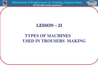 LESSON – 21 TYPES OF MACHINES 	 	USED IN TROUSERS  MAKING