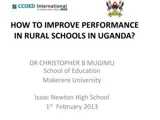 HOW TO IMPROVE PERFORMANCE IN RURAL SCHOOLS IN UGANDA?