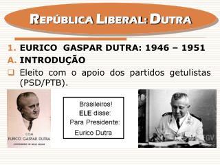 EURICO  GASPAR DUTRA: 1946 – 1951 Introdução Eleito com o apoio dos partidos getulistas (PSD/PTB).