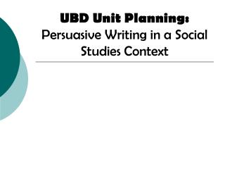 UBD Unit Planning:  Persuasive Writing in a Social Studies Context