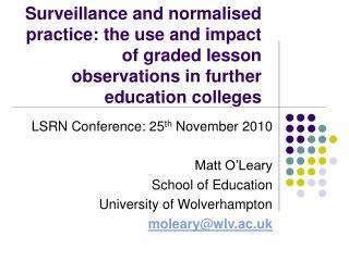 LSRN Conference: 25 th  November 2010 Matt O'Leary School of Education University of Wolverhampton