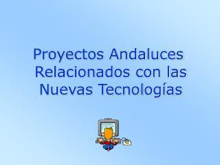 Proyectos Andaluces  Relacionados con las  Nuevas Tecnologías