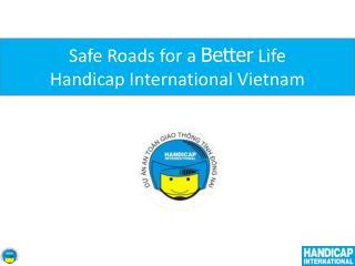 Safe Roads for a  Better  Life  Handicap International Vietnam