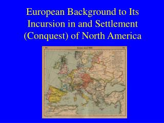European Background to Its Incursion in and Settlement Conquest of North America