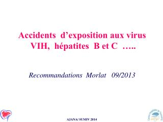 Accidents  d'exposition aux virus   VIH,  hépatites  B et C  ….. Recommandations  Morlat   09/2013