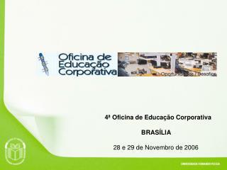 4ª Oficina de Educação Corporativa         BRASÍLIA 28 e 29 de Novembro de 2006