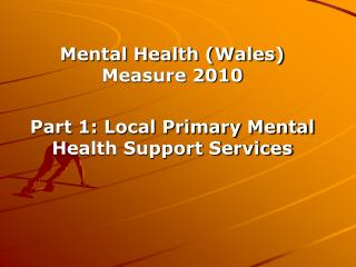 Mental Health (Wales) Measure 2010 Part 1: Local Primary Mental Health Support Services