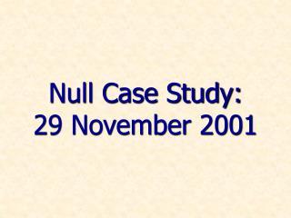 Null Case Study: 29 November 2001