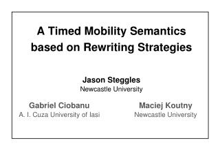 A Timed Mobility Semantics based on Rewriting Strategies Jason Steggles Newcastle University