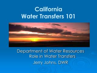 Department of Water Resources Role in Water Transfers Jerry Johns, DWR