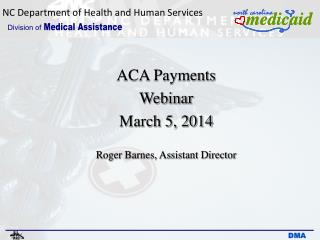 ACA Payments Webinar March 5, 2014 Roger Barnes, Assistant Director