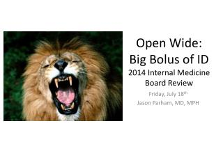 Open Wide:     Big Bolus of ID 2014 Internal Medicine  Board Review