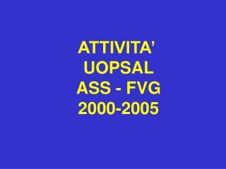 ATTIVITA'  UOPSAL ASS - FVG 2000-2005