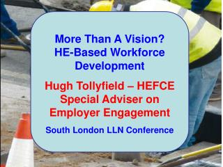 More Than A Vision? HE-Based Workforce Development Hugh Tollyfield – HEFCE Special Adviser on