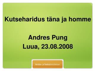 Kutseharidus täna ja homme  Andres Pung Luua, 23.08.2008