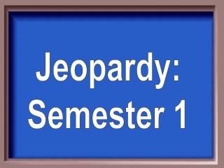 Jeopardy: Semester 1