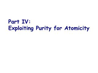 Part IV: Exploiting Purity for Atomicity
