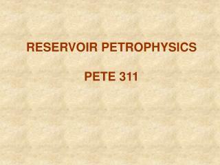 RESERVOIR PETROPHYSICS  PETE 311