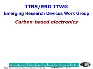 ITRS/ERD ITWG Emerging Research Devices Work Group Carbon-based electronics