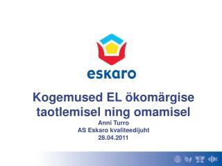 Kogemused EL ökomärgise taotlemisel ning omamisel Anni Turro AS Eskaro kvaliteedijuht 28.04.2011